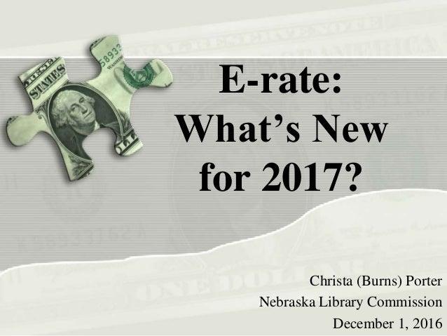 E-rate: What's New for 2017? Christa (Burns) Porter Nebraska Library Commission December 1, 2016