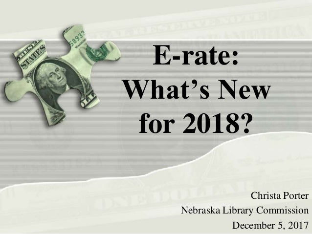 E-rate: What's New for 2018? Christa Porter Nebraska Library Commission December 5, 2017