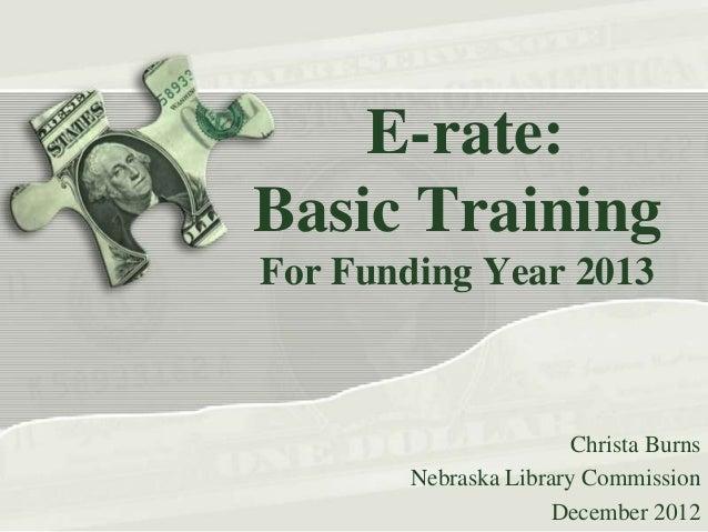 E-rate:Basic TrainingFor Funding Year 2013                        Christa Burns        Nebraska Library Commission        ...