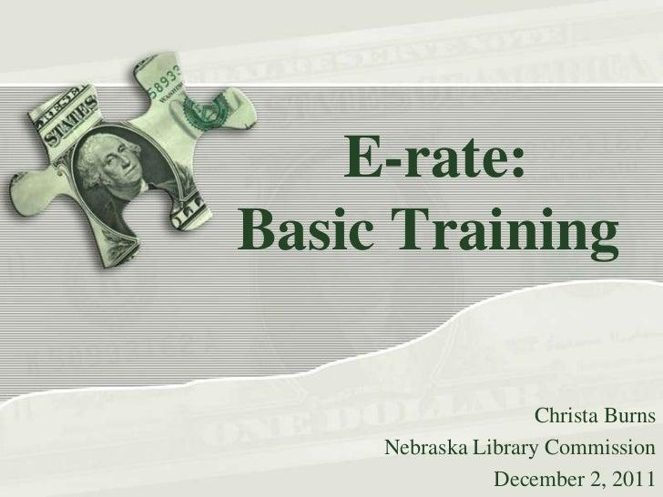 E-rate:Basic Training                     Christa Burns     Nebraska Library Commission                December 2, 2011