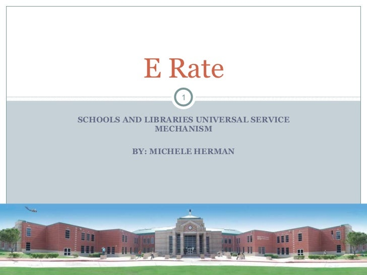 SCHOOLS AND LIBRARIES UNIVERSAL SERVICE MECHANISM BY: MICHELE HERMAN E Rate