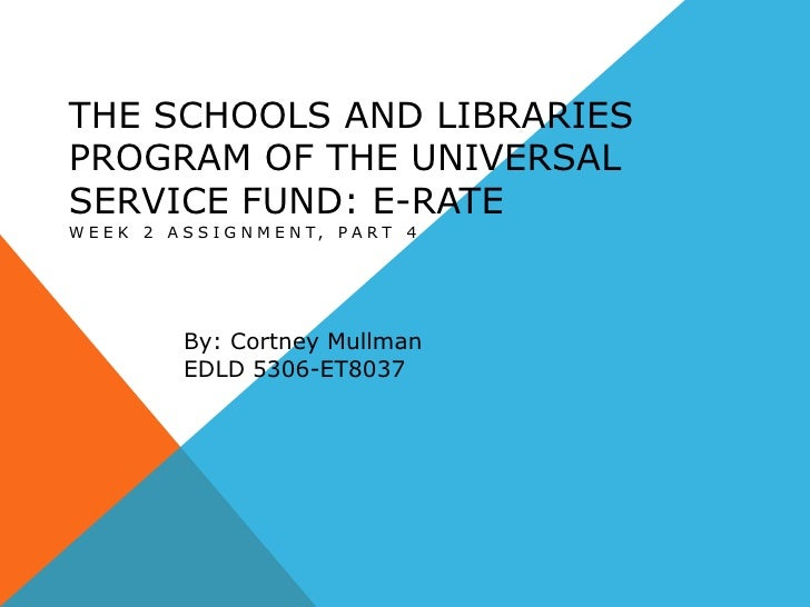 The Schools and Libraries Program of the Universal Service Fund: E-RATE<br />Week 2 Assignment, Part 4<br />By: CortneyMul...