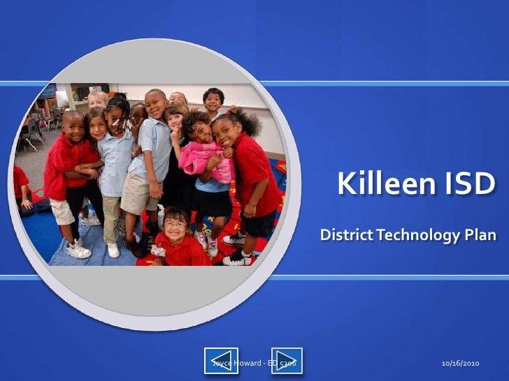 Killeen ISD<br />District Technology Plan<br />10/16/10<br />Joyce Howard - ED 5306<br />
