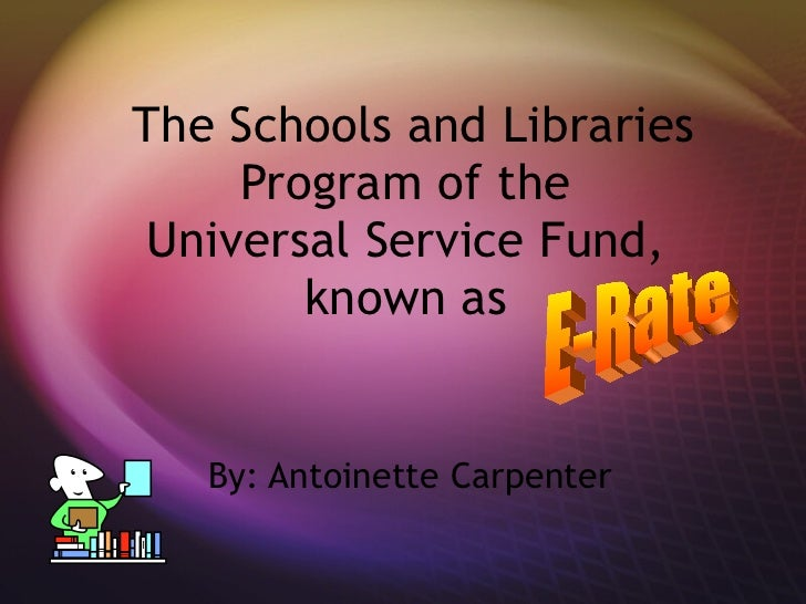 The Schools and Libraries Program of the  Universal Service Fund,  known as  By: Antoinette Carpenter E-Rate