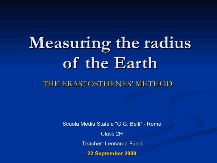 "Measuring the radius of the Earth THE ERASTOSTHENES' METHOD Scuola Media Statale ""G.G. Belli"" - Rome Class 2H Teacher: Leo..."