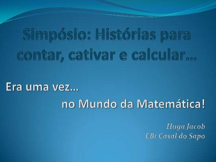 Simpósio: Histórias para contar, cativar e calcular…<br />Era uma vez…<br />no Mundo da Matemática!<br />HugaJacob<br />EB...