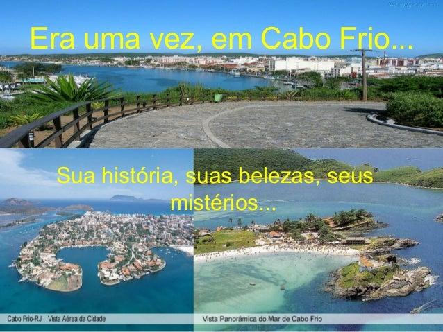 Era uma vez, em Cabo Frio... Sua história, suas belezas, seus             mistérios...