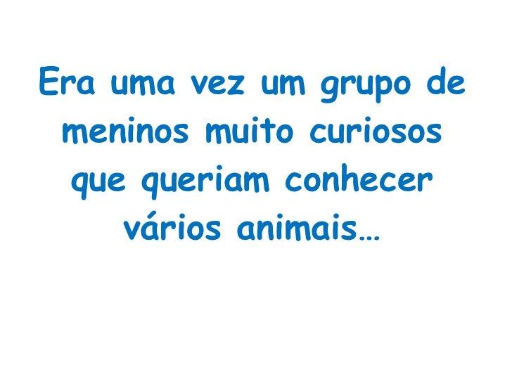 Era uma vez um grupo de meninos muito curiosos que queriam conhecer vários animais…