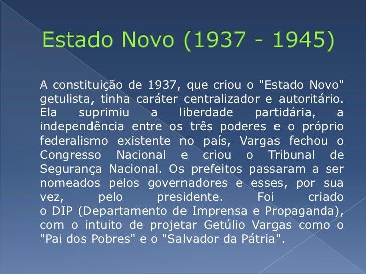 """Estado Novo (1937 - 1945)<br />A constituição de 1937, que criou o """"Estado Novo"""" getulista, tinha caráter centralizador e..."""