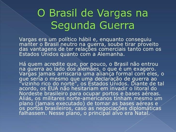 O Brasil de Vargas na Segunda Guerra<br />Vargas era um político hábil e, enquanto conseguiu manter o Brasil neutro na gu...