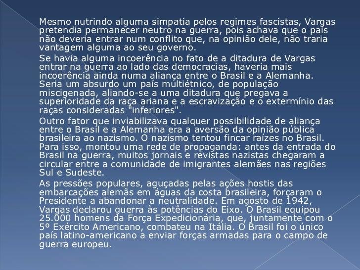 Mesmo nutrindo alguma simpatia pelos regimes fascistas, Vargas pretendia permanecer neutro na guerra, pois achava que o p...