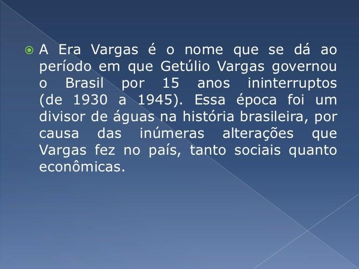 AEra Vargasé o nome que se dá ao período em queGetúlio Vargasgovernou oBrasilpor 15 anos ininterruptos (de1930a19...