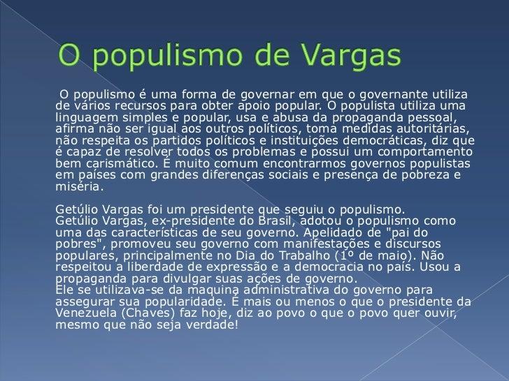 O populismo de Vargas<br />O populismo é uma forma de governar em que o governante utiliza de vários recursos para obter ...