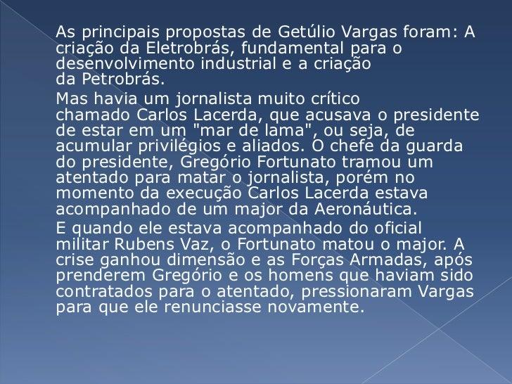 As principais propostas deGetúlio Vargasforam: A criação daEletrobrás, fundamental para o desenvolvimento industrial e...