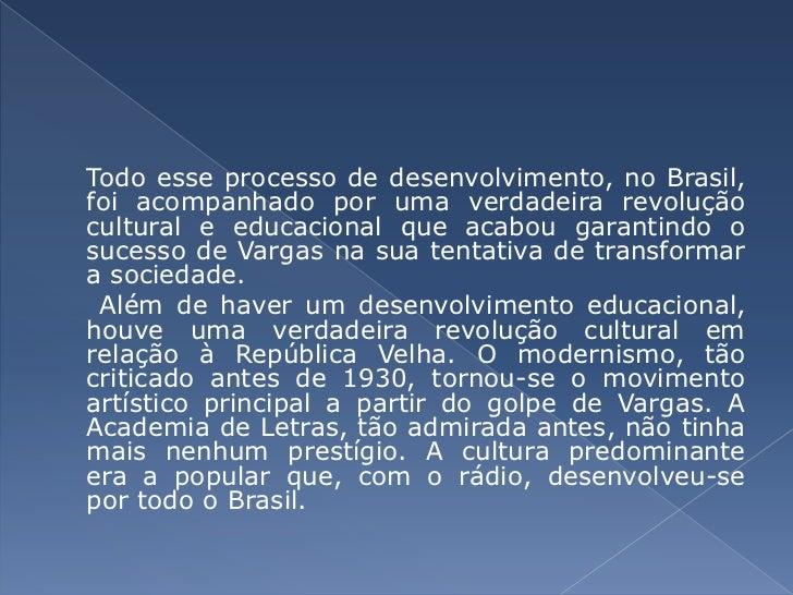 Todo esse processo de desenvolvimento, no Brasil, foi acompanhado por uma verdadeira revolução cultural e educacional que ...