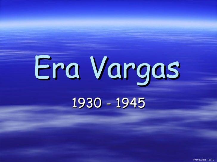 Era Vargas   1930 - 1945 Prof a  Eulália - 2010