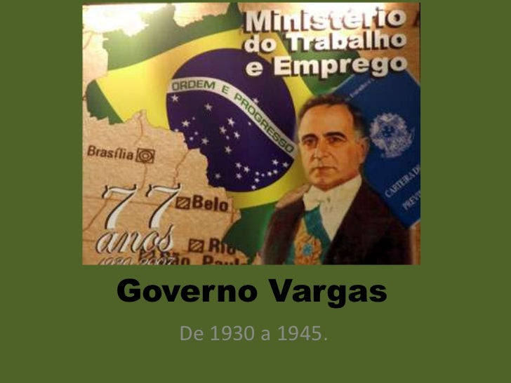 Governo Vargas   De 1930 a 1945.