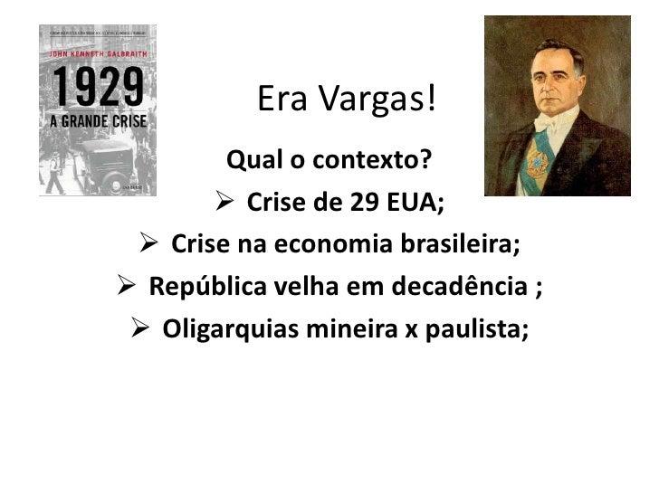 Era Vargas!        Qual o contexto?        Crise de 29 EUA;  Crise na economia brasileira; República velha em decadênci...