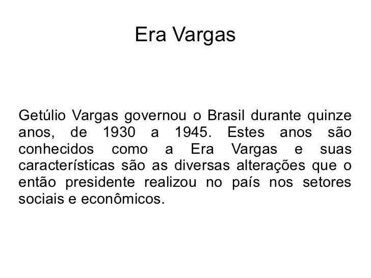 Era VargasGetúlio Vargas governou o Brasil durante quinzeanos, de 1930 a 1945. Estes anos sãoconhecidos como a Era Vargas ...