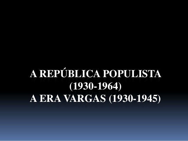 A REPÚBLICA POPULISTA       (1930-1964)A ERA VARGAS (1930-1945)