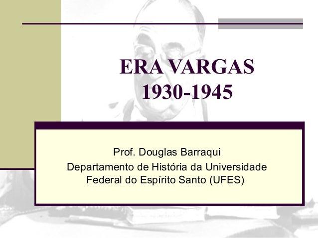ERA VARGAS1930-1945Prof. Douglas BarraquiDepartamento de História da UniversidadeFederal do Espírito Santo (UFES)