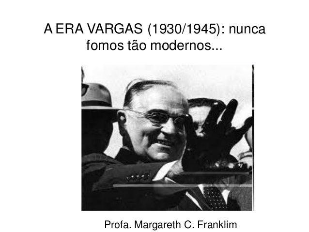 A ERA VARGAS (1930/1945): nunca fomos tão modernos... Profa. Margareth C. Franklim