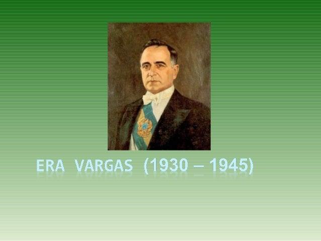 Era Vargas (1930 – 1945)  Governo Provisório ( 1930 – 1934)  Vargas  1932 – Revolução Constitucionalista (SP)  Demora ...