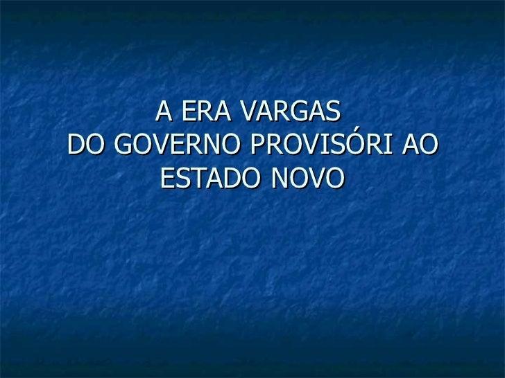 A ERA VARGAS  DO GOVERNO PROVISÓRI AO ESTADO NOVO