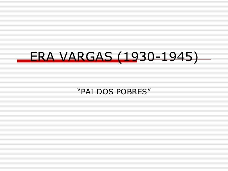 "ERA VARGAS (1930-1945)      ""PAI DOS POBRES"""