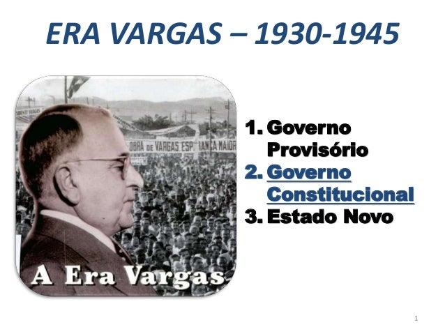 ERA VARGAS – 1930-1945 1. Governo Provisório 2. Governo Constitucional 3. Estado Novo 1