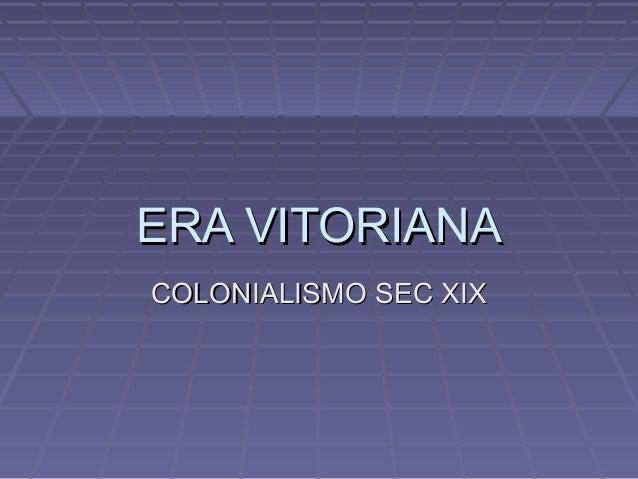 ERA VITORIANAERA VITORIANA COLONIALISMO SEC XIXCOLONIALISMO SEC XIX