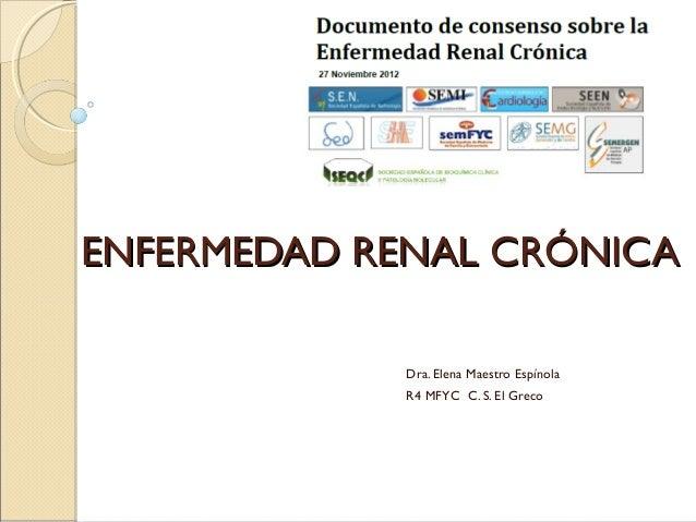 ENFERMEDAD RENAL CRÓNICA             Dra. Elena Maestro Espínola             R4 MFYC C. S. El Greco