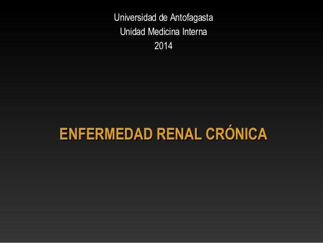 ENFERMEDAD RENAL CRÓNICAENFERMEDAD RENAL CRÓNICA Universidad de AntofagastaUniversidad de Antofagasta Unidad Medicina Inte...