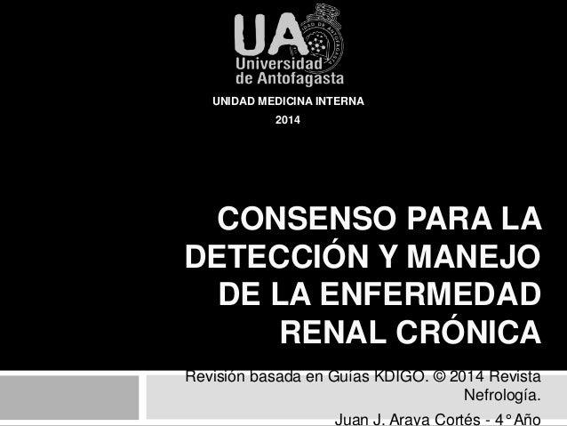 UNIDAD MEDICINA INTERNA  CONSENSO PARA LA  DETECCIÓN Y MANEJO  DE LA ENFERMEDAD  RENAL CRÓNICA  Revisión basada en Guías K...