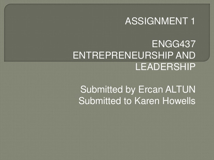 ASSIGNMENT 1             ENGG437ENTREPRENEURSHIP AND          LEADERSHIPSubmitted by Ercan ALTUNSubmitted to Karen Howells
