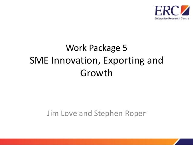 Work Package 5 SME Innovation, Exporting and Growth Jim Love and Stephen Roper