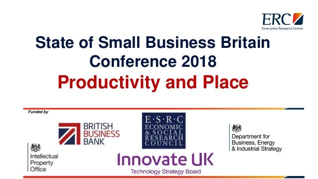 State of Small Business Britain Conference 2018 Productivity and Place Funded by
