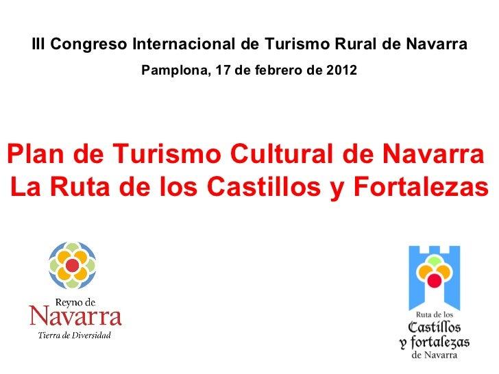Plan de Turismo Cultural de Navarra  La Ruta de los Castillos y Fortalezas III Congreso Internacional de Turismo Rural de ...