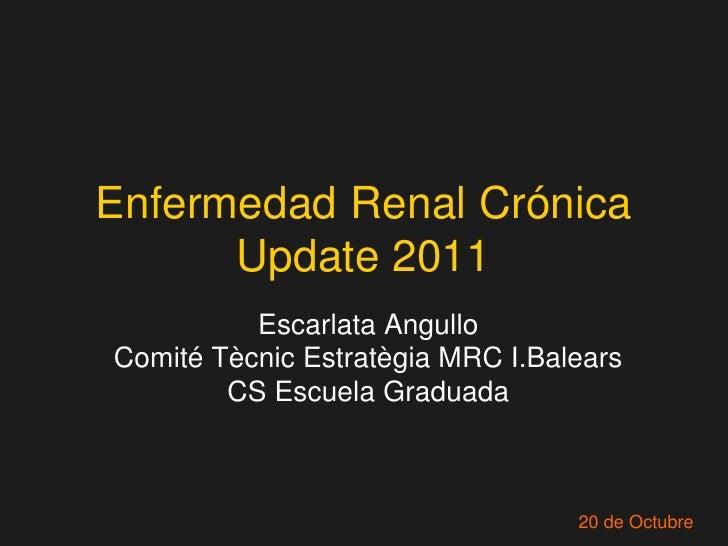 Enfermedad Renal Crónica      Update 2011          Escarlata AngulloComité Tècnic Estratègia MRC I.Balears        CS Escue...