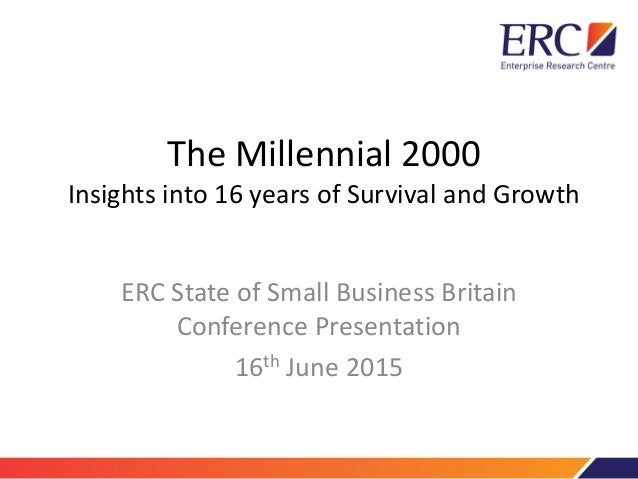 The Millennial 2000 Insights into 16 years of Survival and Growth ERC State of Small Business Britain Conference Presentat...