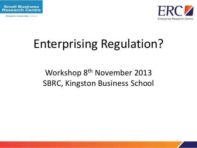 Enterprising Regulation? Workshop 8th November 2013 SBRC, Kingston Business School