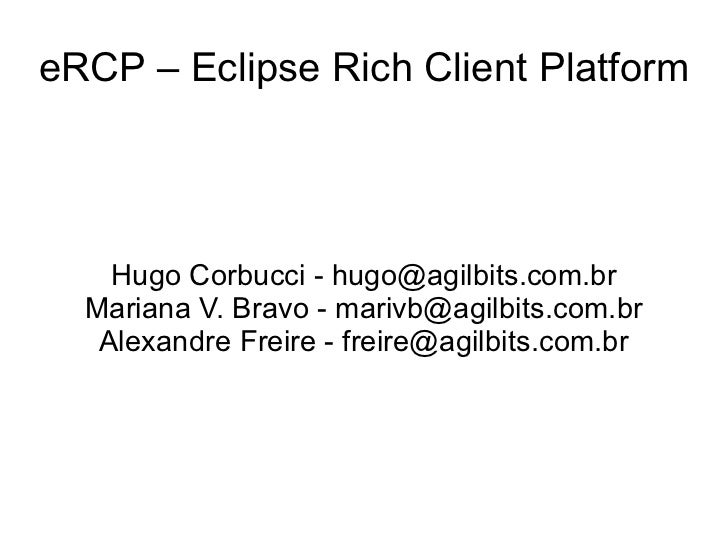 eRCP – Eclipse Rich Client Platform    Hugo Corbucci - hugo@agilbits.com.br  Mariana V. Bravo - marivb@agilbits.com.br   A...