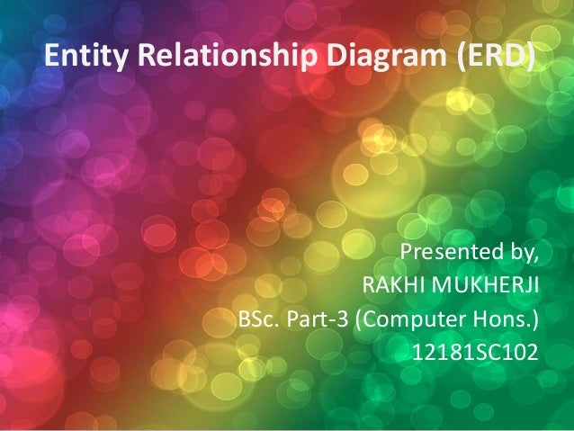 Entity Relationship Diagram (ERD) Presented by, RAKHI MUKHERJI BSc. Part-3 (Computer Hons.) 12181SC102