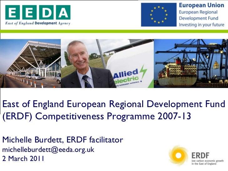 East of England European Regional Development Fund (ERDF) Competitiveness Programme 2007-13 Michelle Burdett, ERDF facilit...