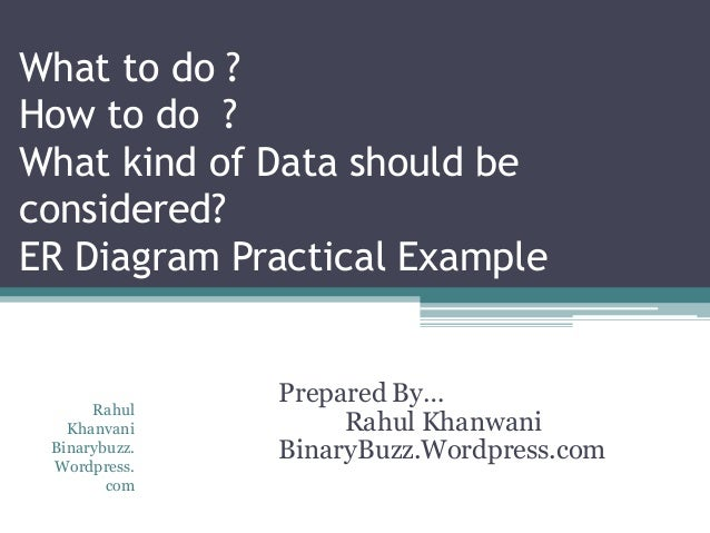 What to do ? How to do ? What kind of Data should be considered? ER Diagram Practical Example Prepared By… Rahul Khanwani ...
