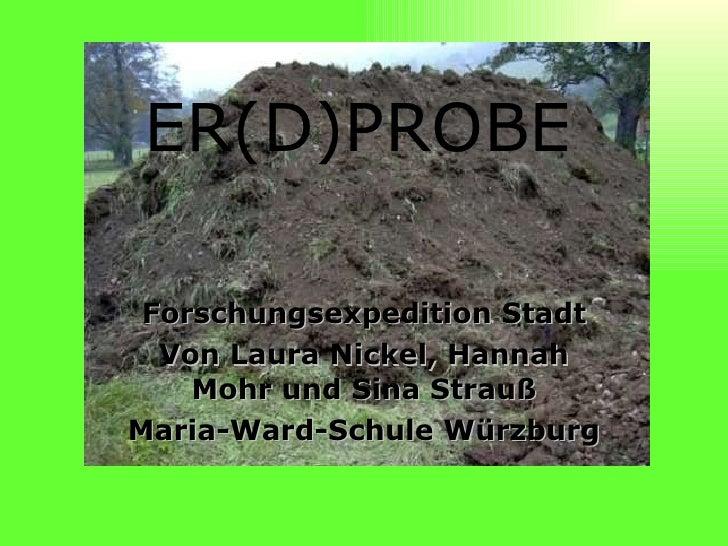ER(D)PROBE Forschungsexpedition Stadt Von Laura Nickel, Hannah Mohr und Sina Strauß Maria-Ward-Schule Würzburg