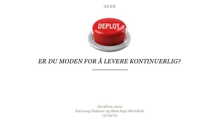 ER DU MODEN FOR Å LEVERE KONTINUERLIG?                     JavaZone 2012         Sveinung Dalatun og Stein Inge Morisbak  ...