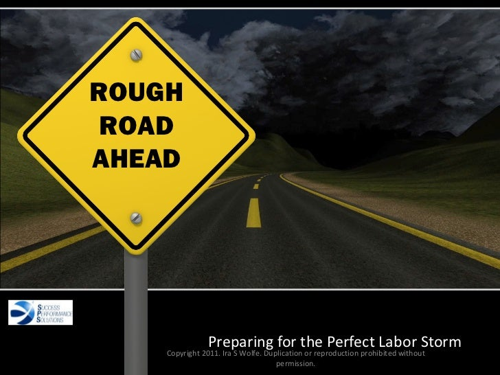 Succession Planning Preparing for the Perfect Labor Storm Copyright 2011. Ira S Wolfe. Duplication or reproduction prohibi...