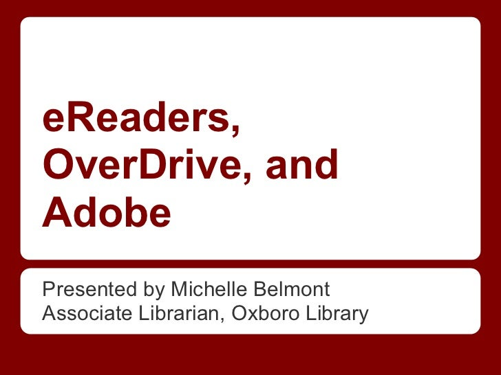 eReaders,OverDrive, andAdobePresented by Michelle BelmontAssociate Librarian, Oxboro Library