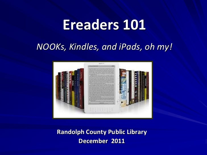 Ereaders 101NOOKs, Kindles, and iPads, oh my!    Randolph County Public Library          December 2011